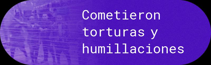 Cometieron torturas y humillaciones
